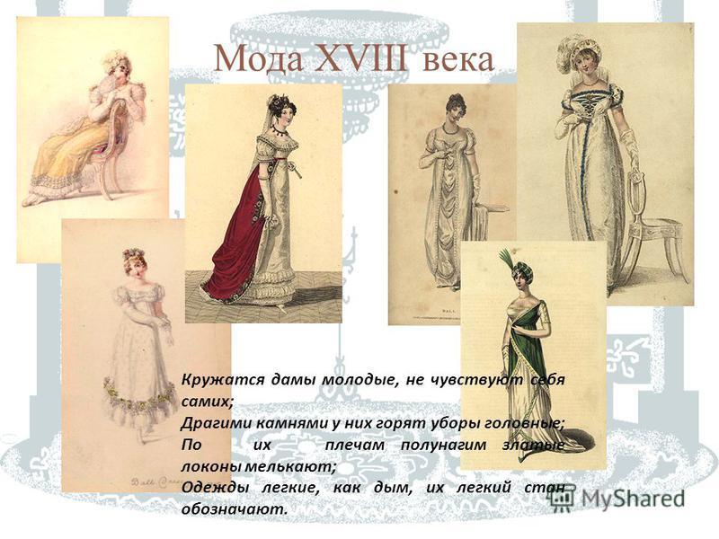 Мода XVIII века Кружатся дамы молодые, не чувствуют себя самих ; Драгими камнями у них горят уборы головные ; Поихплечам полунагим златые локоны мелькают ; Одежды легкие, как дым, их легкий стан обозначают.