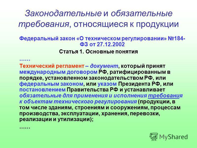 Законодательные и обязательные требования, относящиеся к продукции Федеральный закон «О техническом регулировании» 184- ФЗ от 27.12.2002 Статья 1. Основные понятия …… Технический регламент – документ, который принят международным договором РФ, ратифи