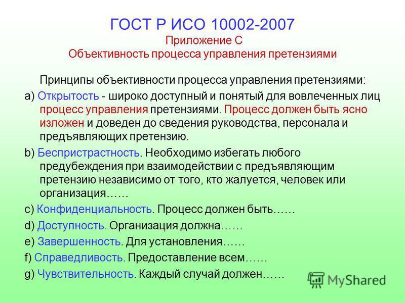 ГОСТ Р ИСО 10002-2007 Приложение С Объективность процесса управления претензиями Принципы объективности процесса управления претензиями: a) Открытость - широко доступный и понятый для вовлеченных лиц процесс управления претензиями. Процесс должен быт