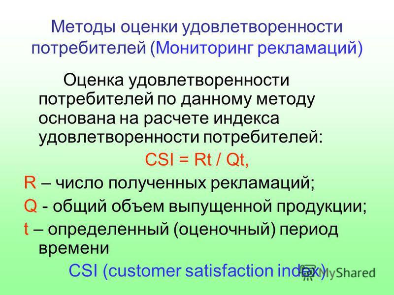Методы оценки удовлетворенности потребителей (Мониторинг рекламаций) Оценка удовлетворенности потребителей по данному методу основана на расчете индекса удовлетворенности потребителей: CSI = Rt / Qt, R – число полученных рекламаций; Q - общий объем в