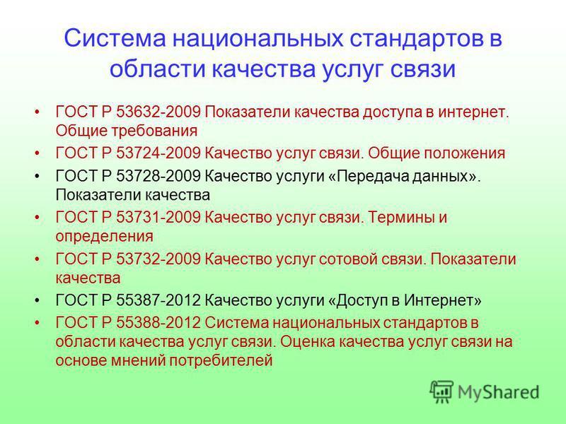 Система национальных стандартов в области качества услуг связи ГОСТ Р 53632-2009 Показатели качества доступа в интернет. Общие требования ГОСТ Р 53724-2009 Качество услуг связи. Общие положения ГОСТ Р 53728-2009 Качество услуги «Передача данных». Пок