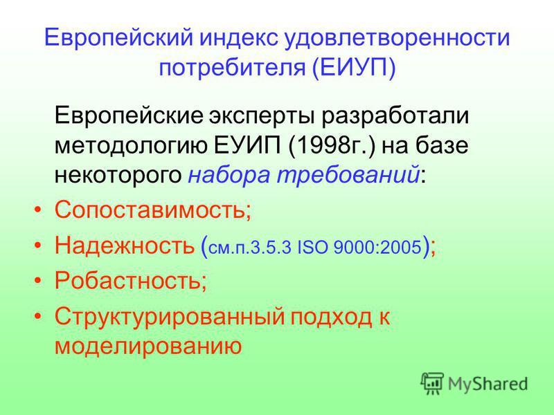 Европейский индекс удовлетворенности потребителя (ЕИУП) Европейские эксперты разработали методологию ЕУИП (1998 г.) на базе некоторого набора требований: Сопоставимость; Надежность ( см.п.3.5.3 ISO 9000:2005 ); Робастность; Структурированный подход к