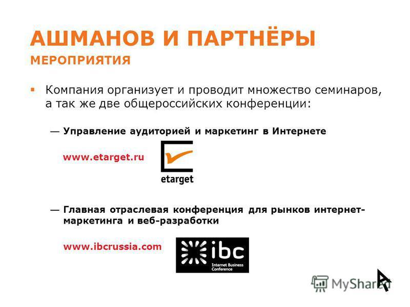 АШМАНОВ И ПАРТНЁРЫ Компания организует и проводит множество семинаров, а так же две общероссийских конференции: Управление аудиторией и маркетинг в Интернете www.etarget.ru Главная отраслевая конференция для рынков интернет- маркетинга и веб-разработ