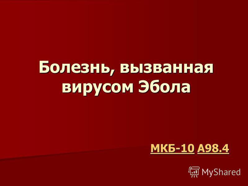 Болезнь, вызванная вирусом Эбола МКБ-10МКБ-10 A98.4 A98.4 МКБ-10A98.4