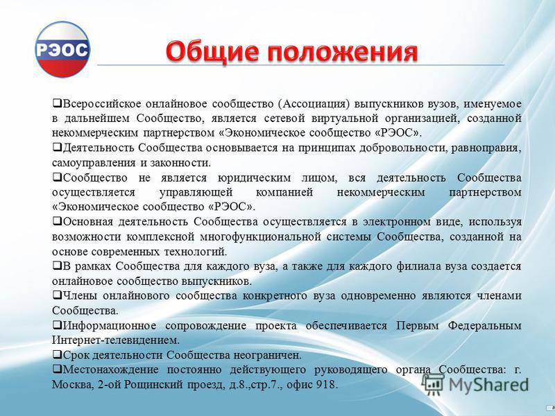 Всероссийское онлайновое сообщество (Ассоциация) выпускников вузов, именуемое в дальнейшем Сообщество, является сетевой виртуальной организацией, созданной некоммерческим партнерством « Экономическое сообщество « РЭОС ». Деятельность Сообщества основ