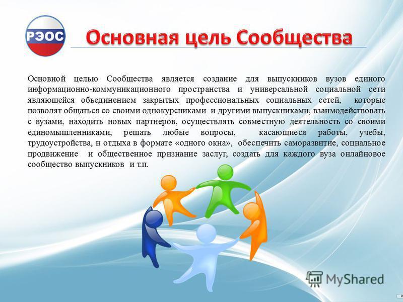 Основной целью Сообщества является создание для выпускников вузов единого информационно-коммуникационного пространства и универсальной социальной сети являющейся объединением закрытых профессиональных социальных сетей, которые позволят общаться со св