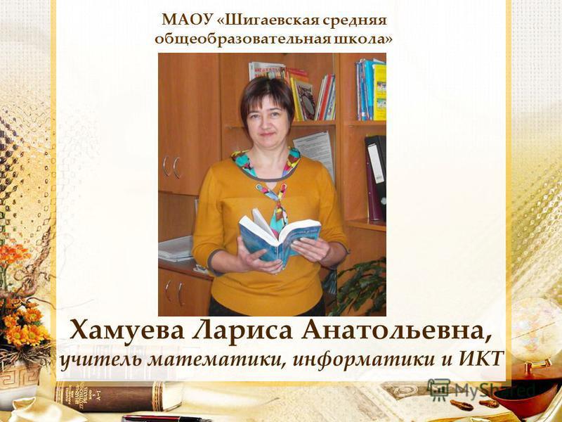Хамуева Лариса Анатольевна, учитель математики, информатики и ИКТ МАОУ «Шигаевская средняя общеобразовательная школа»