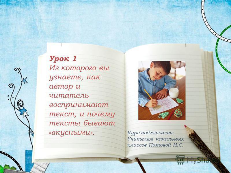Урок 1 Из которого вы узнаете, как автор и читатель воспринимают текст, и почему тексты бывают «вкусными». Курс подготовлен: Учителем начальных классов Пятовой Н.С.