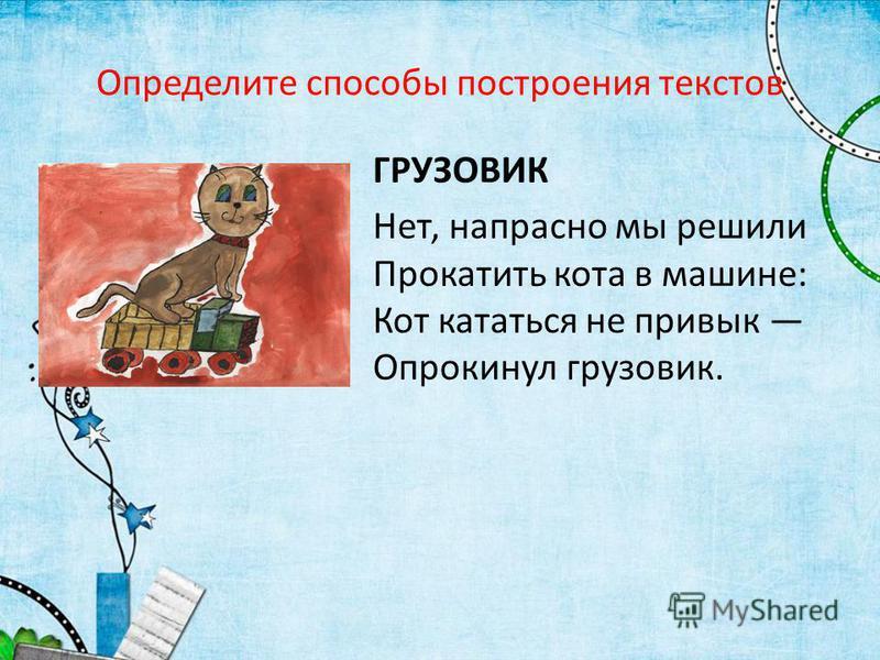 Определите способы построения текстов ГРУЗОВИК Нет, напрасно мы решили Прокатить кота в машине: Кот кататься не привык Опрокинул грузовик.