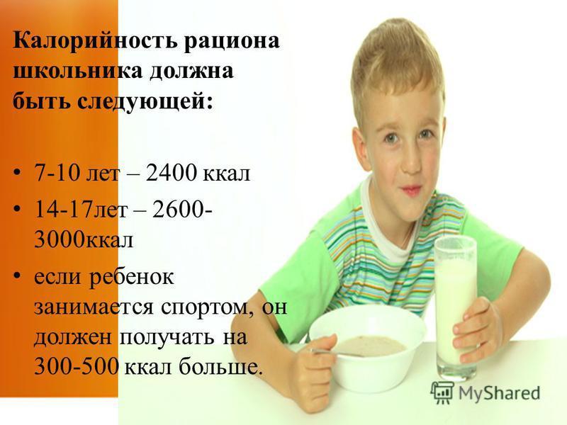Калорийность рациона школьника должна быть следующей: 7-10 лет – 2400 ккал 14-17 лет – 2600- 3000 ккал если ребенок занимается спортом, он должен получать на 300-500 ккал больше.