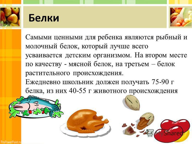 Самыми ценными для ребенка являются рыбный и молочный белок, который лучше всего усваивается детским организмом. На втором месте по качеству - мясной белок, на третьем – белок растительного происхождения. Ежедневно школьник должен получать 75-90 г бе