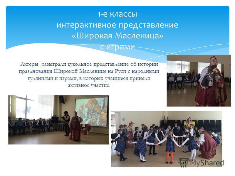 Актеры разыграли кукольное представление об истории празднования Широкой Масленице на Руси с народными гуляниями и играми, в которых учащиеся приняли активное участие. 1-е классы интерактивное представление «Широкая Масленица» с играми