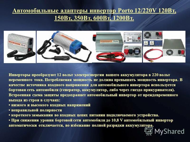 Автомобильные адаптеры инвертор Porto 12/220V 120Вт, 150Вт, 350Вт, 600Вт, 1200Вт. Инверторы преобразуют 12 вольт электроэнергии вашего аккумулятора в 220 вольт переменного тока. Потребляемая мощность не должна превышать мощность инвертора. В качестве