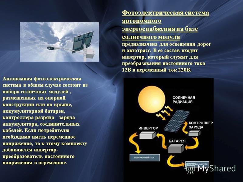 Фотоэлектрическая система автономного энергоснабжения на базе солнечного модуля предназначена для освещения дорог и автотрасс. В ее состав входит инвертор, который служит для преобразования постоянного тока 12В в переменный ток 220В. Автономная фотоэ