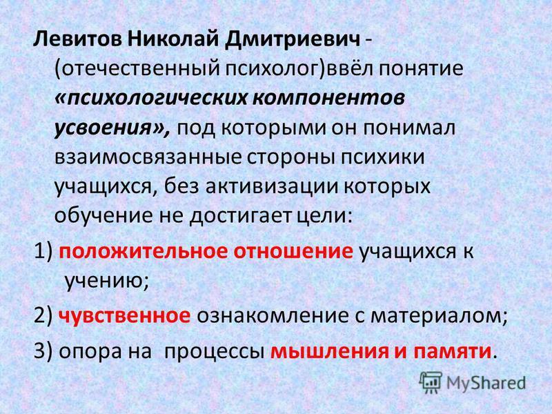 Левитов Николай Дмитриевич - (отечественый психолог)ввёл понятие «психологических компонентов усвоения», под которыми он понимал взаимосвязаные стороны психики учащихся, без активизации которых обучение не достиганет цели: 1) положительное отношение