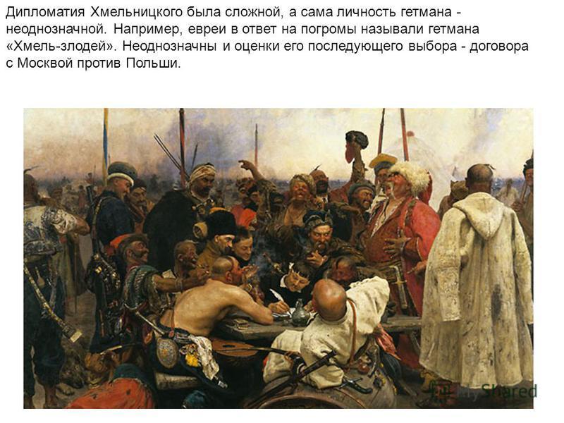 Дипломатия Хмельницкого была сложной, а сама личность гетмана - неоднозначной. Например, евреи в ответ на погромы называли гетмана «Хмель-злодей». Неоднозначны и оценки его последующего выбора - договора с Москвой против Польши.