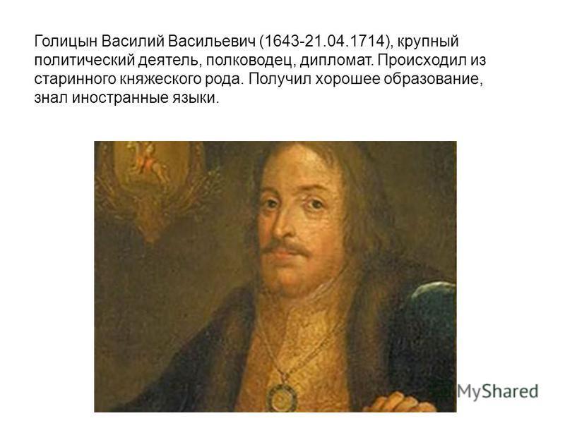 Голицын Василий Васильевич (1643-21.04.1714), крупный политический деятель, полководец, дипломат. Происходил из старинного княжеского рода. Получил хорошее образование, знал иностранные языки.