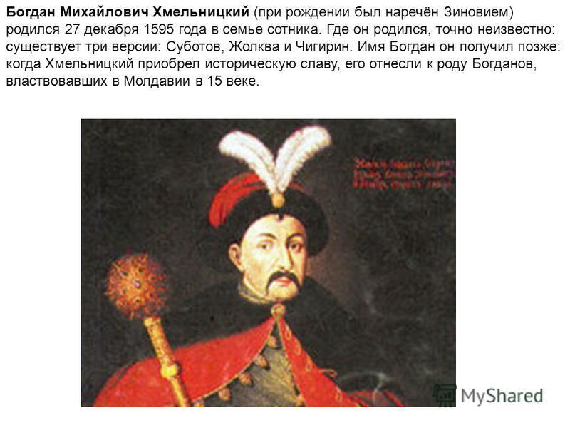 Богдан Михайлович Хмельницкий (при рождении был наречён Зиновием) родился 27 декабря 1595 года в семье сотника. Где он родился, точно неизвестно: существует три версии: Суботов, Жолква и Чигирин. Имя Богдан он получил позже: когда Хмельницкий приобре