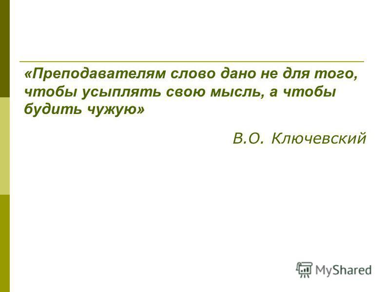 «Преподавателям слово дано не для того, чтобы усыплять свою мысль, а чтобы будить чужую» В.О. Ключевский