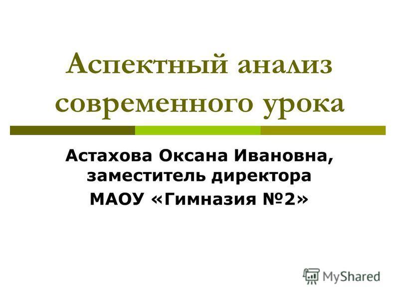 Аспектный анализ современного урока Астахова Оксана Ивановна, заместитель директора МАОУ «Гимназия 2»
