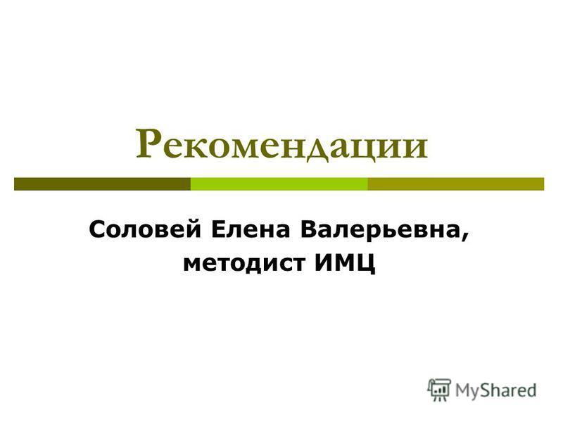 Рекомендации Соловей Елена Валерьевна, методист ИМЦ
