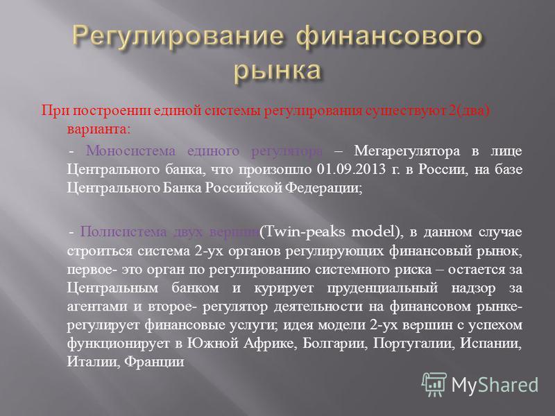 При построении единой системы регулирования существуют 2( два ) варианта : - Моносистема единого регулятора – Мегарегулятора в лице Центрального банка, что произошло 01.09.2013 г. в России, на базе Центрального Банка Российской Федерации ; - Полисист
