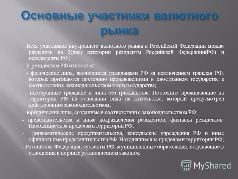 Всех участников внутреннего валютного рынка в Российской Федерации можно разделить на 2( две ) категории резиденты Российской Федерации ( РФ ) и нерезиденты РФ ; К резидентам РФ относятся : - физические лица, являющиеся гражданами РФ за исключением г