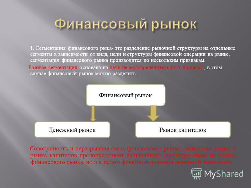 1. Сегментация финансового рыка - это разделение рыночной структуры на отдельные сегменты в зависимости от вида, цели и структуры финансовой операции на рынке, сегментация финансового рынка производится по нескольким признакам. Базовая сегментация ос