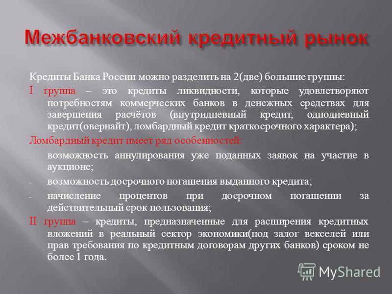 Кредиты Банка России можно разделить на 2( две ) большие группы : I группа – это кредиты ликвидности, которые удовлетворяют потребностям коммерческих банков в денежных средствах для завершения расчётов ( внутридневный кредит, однодневный кредит ( ове