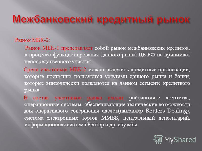 Рынок МБК -2: Рынок МБК -1 представляет собой рынок межбанковских кредитов, в процессе функционирования данного рынка ЦБ РФ не принимает непосредственного участия. Среди участников МБК -2 можно выделить кредитные организации, которые постоянно пользу