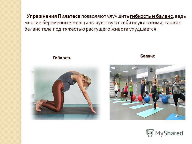 Упражнения Пилатеса позволяют улучшить гибкость и баланс, ведь многие беременные женщины чувствуют себя неуклюжими, так как баланс тела под тяжестью растущего живота ухудшается. Упражнения Пилатеса позволяют улучшить гибкость и баланс, ведь многие бе