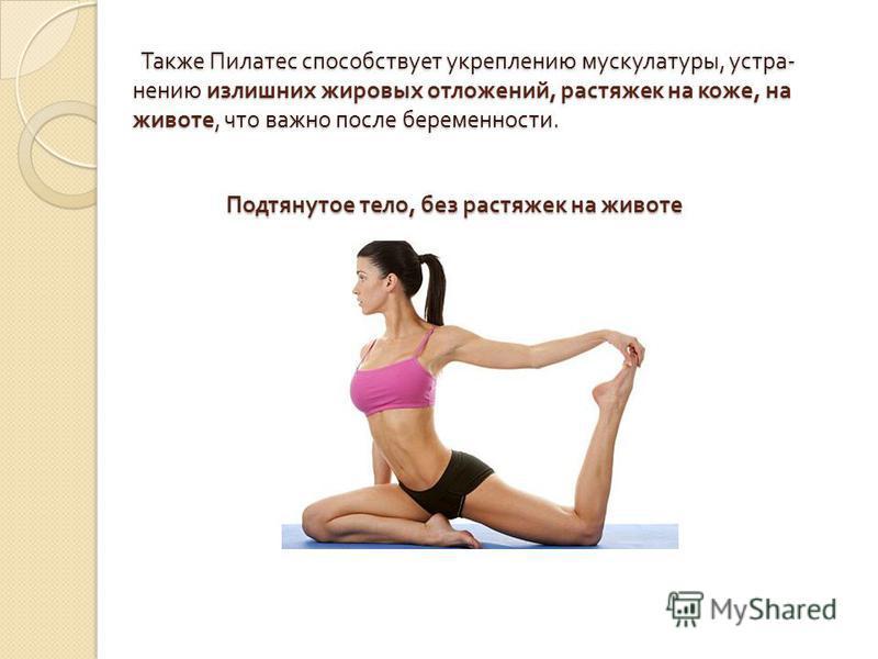 Также Пилатес способствует укреплению мускулатуры, устранению излишних жировых отложений, растяжек на коже, на животе, что важно после беременности. Также Пилатес способствует укреплению мускулатуры, устранению излишних жировых отложений, растяжек на