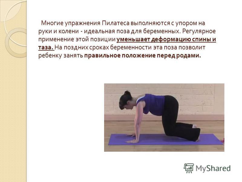 Многие упражнения Пилатеса выполняются с упором на руки и колени - идеальная поза для беременных. Регулярное применение этой позиции уменьшает деформацию спины и таза. На поздних сроках беременности эта поза позволит ребенку занять правильное положен