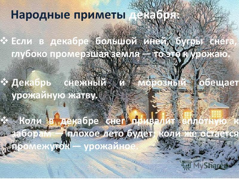 Декабрь в народе называют то грудень (по мерзлым грудам земли), то просинец, когда выпадают ясные денечки и в разрывах облаков вдруг покажется ярко-синее небо... Название «декабрь», видимо, появилось в глубокой древности, когда декабрь был десятым ме