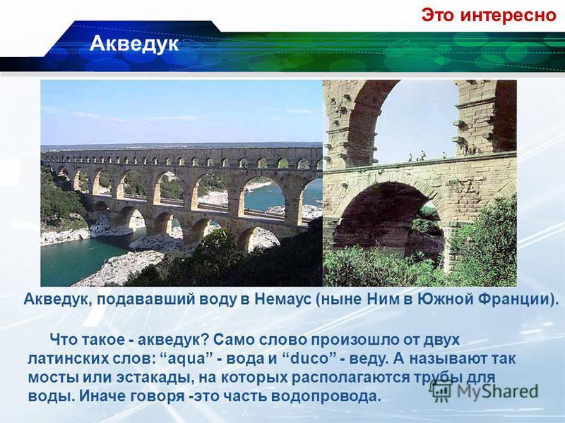 Акведук, подававший воду в Немаус (ныне Ним в Южной Франции). Это интересно Акведук Что такое - акведук? Само слово произошло от двух латинских слов: aqua - вода и duco - веду. А называют так мосты или эстакады, на которых располагаются трубы для вод