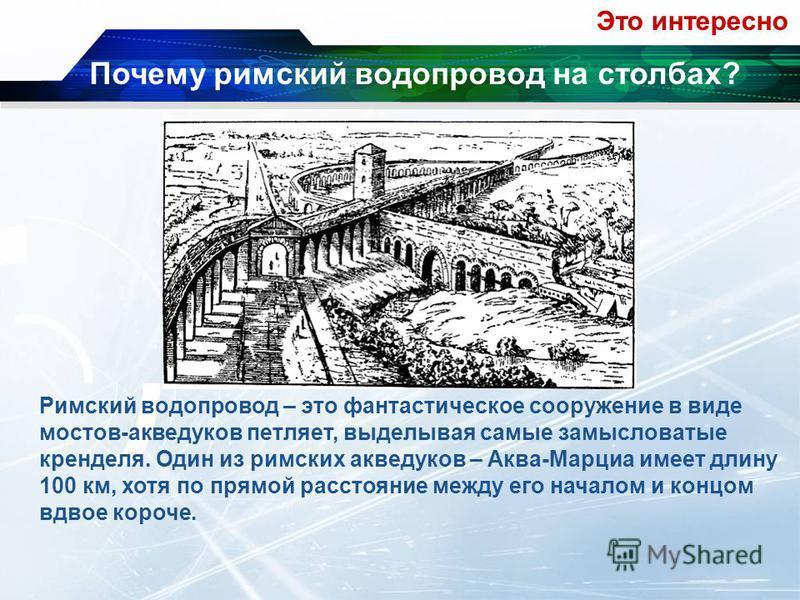 Римский водопровод – это фантастическое сооружение в виде мостов-акведуков петляет, выделывая самые замысловатые кренделя. Один из римских акведуков – Аква-Марциа имеет длину 100 км, хотя по прямой расстояние между его началом и концом вдвое короче.