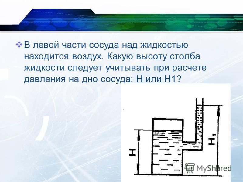 В левой части сосуда над жидкостью находится воздух. Какую высоту столба жидкости следует учитывать при расчете давления на дно сосуда: H или H1?