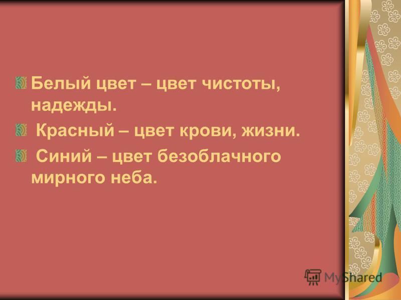 Белый цвет – цвет чистоты, надежды. Красный – цвет крови, жизни. Синий – цвет безоблачного мирного неба.