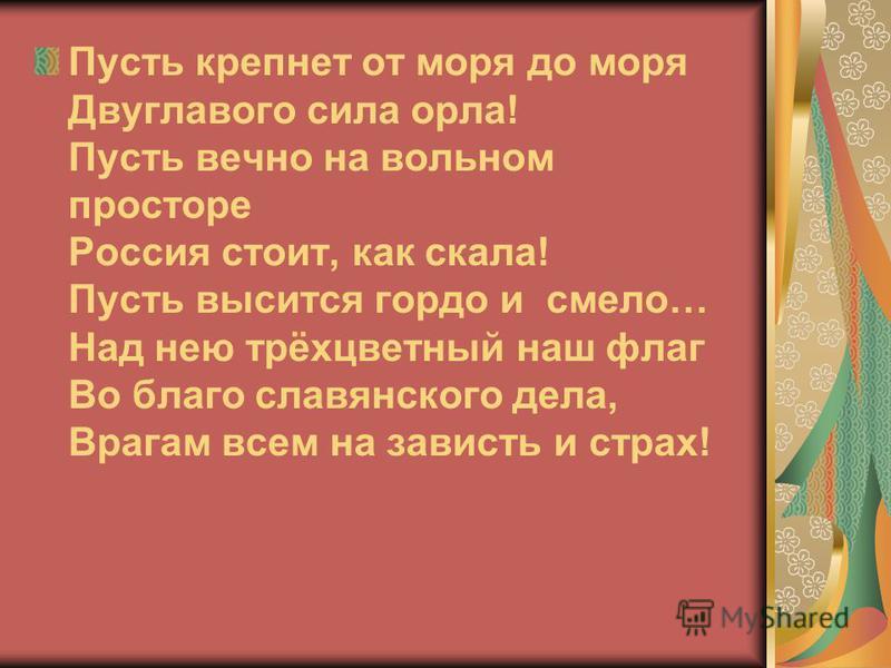 Пусть крепнет от моря до моря Двуглавого сила орла! Пусть вечно на вольном просторе Россия стоит, как скала! Пусть высится гордо и смело… Над нею трёхцветный наш флаг Во благо славянского дела, Врагам всем на зависть и страх!