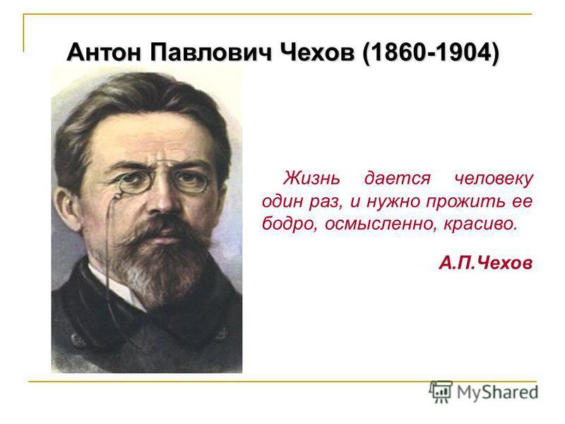 Антон Павлович Чехов (1860-1904) Жизнь дается человеку один раз, и нужно прожить ее бодро, осмысленно, красиво. А.П.Чехов