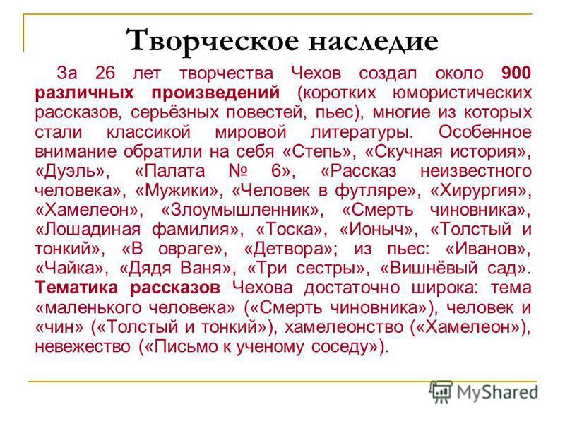 Творческое наследие За 26 лет творчества Чехов создал около 900 различных произведений (коротких юмористических рассказов, серьёзных повестей, пьес), многие из которых стали классикой мировой литературы. Особенное внимание обратили на себя «Степь», «