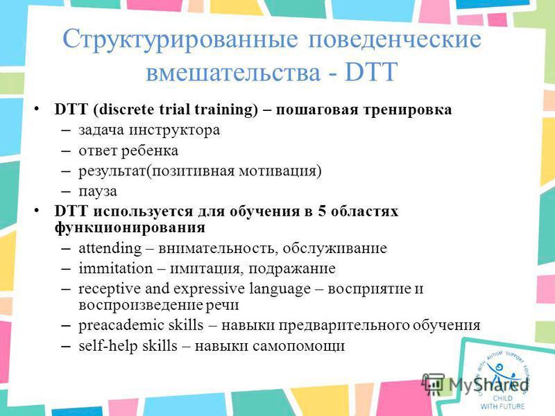 Структурированные поведенческие вмешательства - DTT DTT (discrete trial training) – пошаговая тренировка – задача инструктора – ответ ребенка – результат(позитивная мотивация) – пауза DTT используется для обучения в 5 областях функционирования – atte
