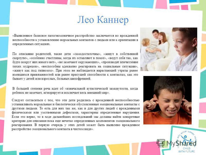 Лео Каннер «Выявленное базисное патогномоничное расстройство заключается во врожденной неспособности к установлению нормальных контактов с людьми или к ориентации в определенных ситуациях. По описанию родителей, такие дети «самодостаточны», «живут в