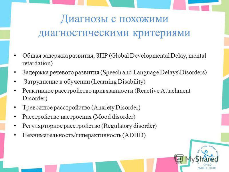Диагнозы с похожими диагностическими критериями Общая задержка развития, ЗПР (Global Developmental Delay, mental retardation) Задержка речевого развития (Speech and Language Delays\Disorders) Затруднение в обучении (Learning Disability) Реактивное ра