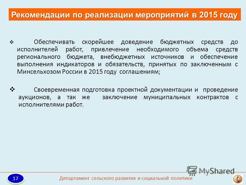 Рекомендации по реализации мероприятий в 2015 году 17 Департамент сельского развития и социальной политики Обеспечивать скорейшее доведение бюджетных средств до исполнителей работ, привлечение необходимого объема средств регионального бюджета, внебюд