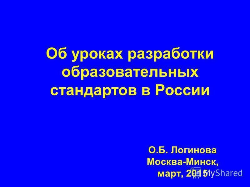 О.Б. Логинова Москва-Минск, март, 2015 Об уроках разработки образовательных стандартов в России