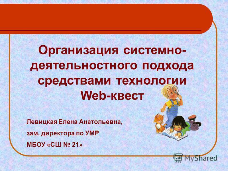 Организация системно- деятельностного подхода средствами технологии Web-квест Левицкая Елена Анатольевна, зам. директора по УМР МБОУ «СШ 21»