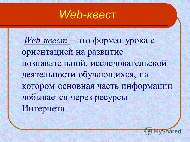 Web-квест Web-квест – это формат урока с ориентацией на развитие познавательной, исследовательской деятельности обучающихся, на котором основная часть информации добывается через ресурсы Интернета.