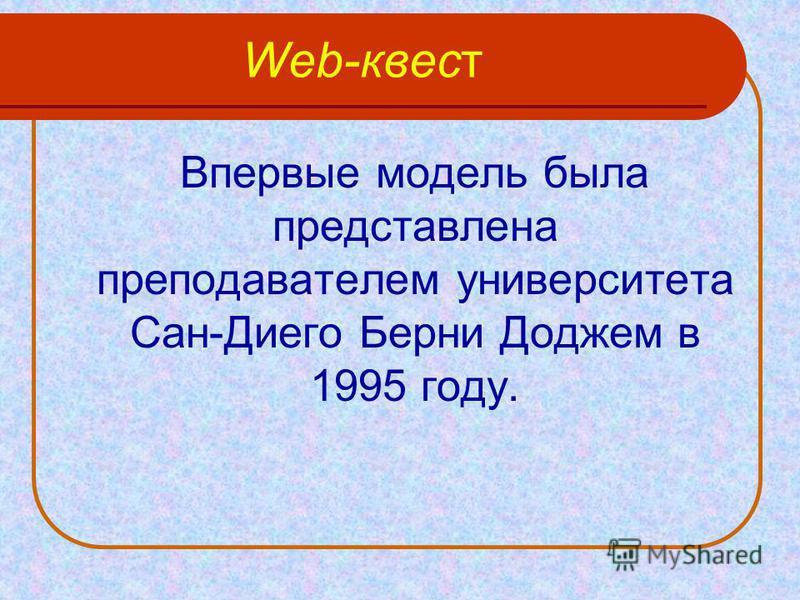 Web-квест Впервые модель была представлена преподавателем университета Сан-Диего Берни Доджем в 1995 году.