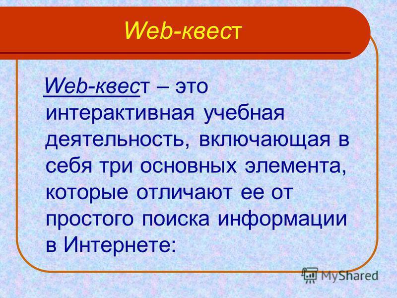 Web-квест Web-квест – это интерактивная учебная деятельность, включающая в себя три основных элемента, которые отличают ее от простого поиска информации в Интернете:
